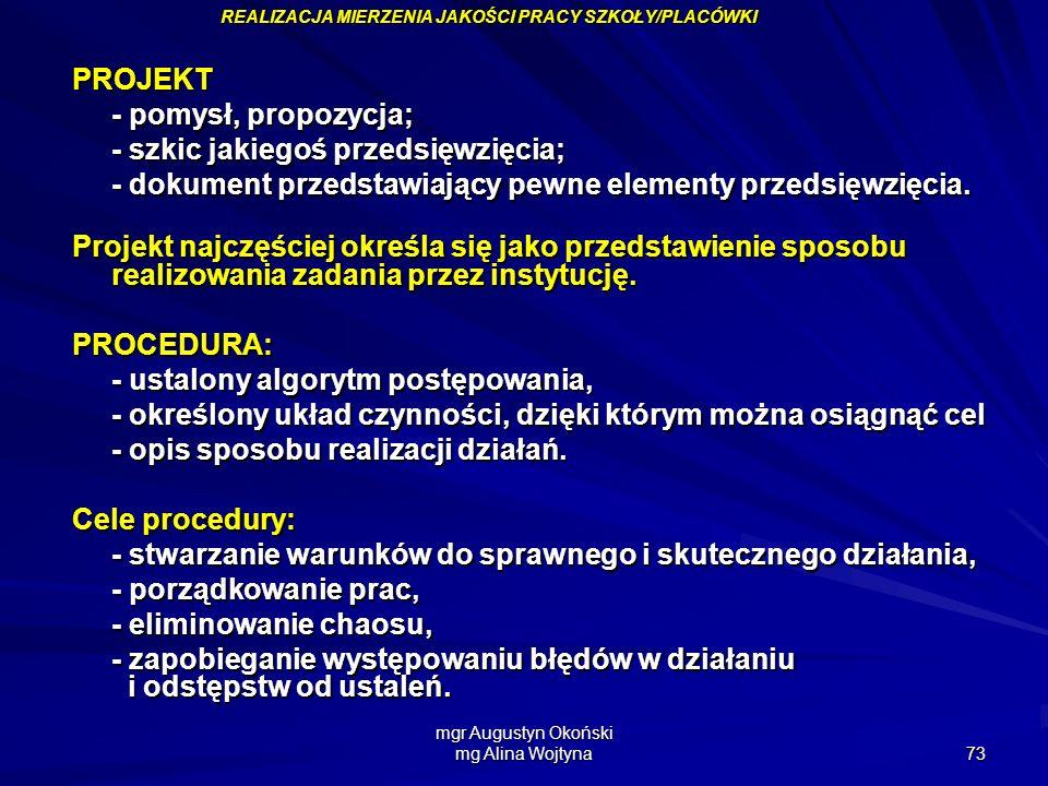 mgr Augustyn Okoński mg Alina Wojtyna 73 PROJEKT - pomysł, propozycja; - szkic jakiegoś przedsięwzięcia; - dokument przedstawiający pewne elementy prz