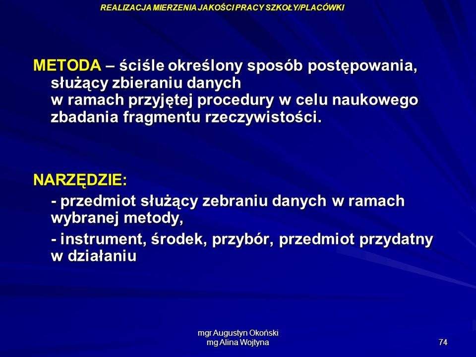 mgr Augustyn Okoński mg Alina Wojtyna 74 METODA – ściśle określony sposób postępowania, służący zbieraniu danych w ramach przyjętej procedury w celu n