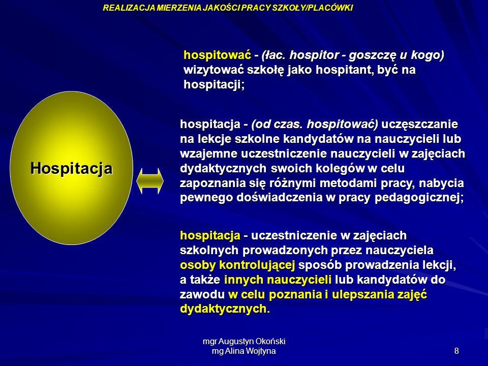 mgr Augustyn Okoński mg Alina Wojtyna 8 hospitować - (łac. hospitor - goszczę u kogo) wizytować szkołę jako hospitant, być na hospitacji; Hospitacja R