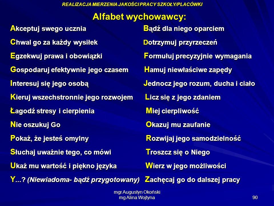 mgr Augustyn Okoński mg Alina Wojtyna 90 Alfabet wychowawcy: A kceptuj swego ucznia B ądź dla niego oparciem C hwal go za każdy wysiłek Dotrzymuj przy