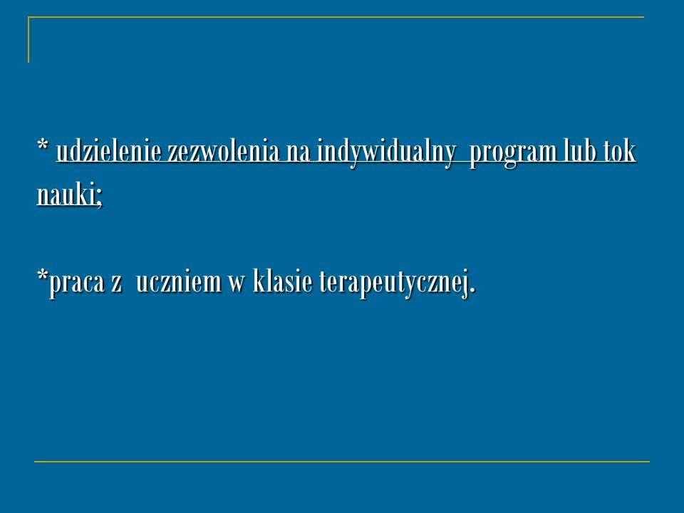 * udzielenie zezwolenia na indywidualny program lub tok nauki; *praca z uczniem w klasie terapeutycznej.