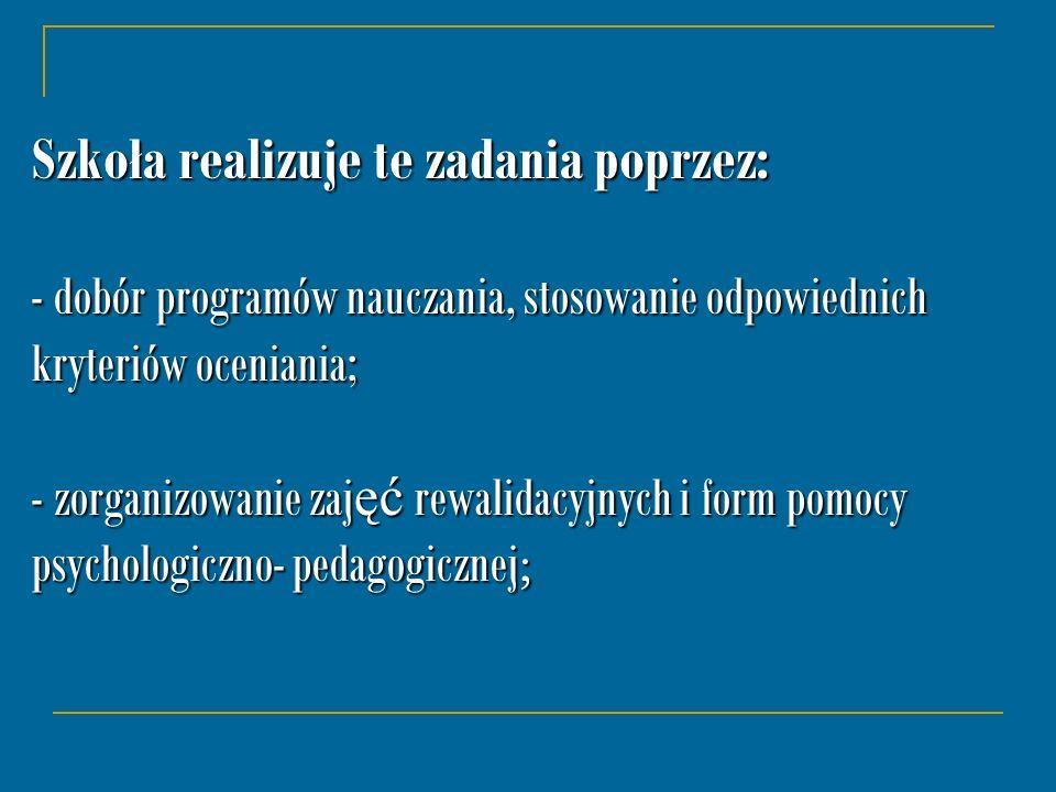 Szkoła realizuje te zadania poprzez: - dobór programów nauczania, stosowanie odpowiednich kryteriów oceniania; - zorganizowanie zaj ęć rewalidacyjnych