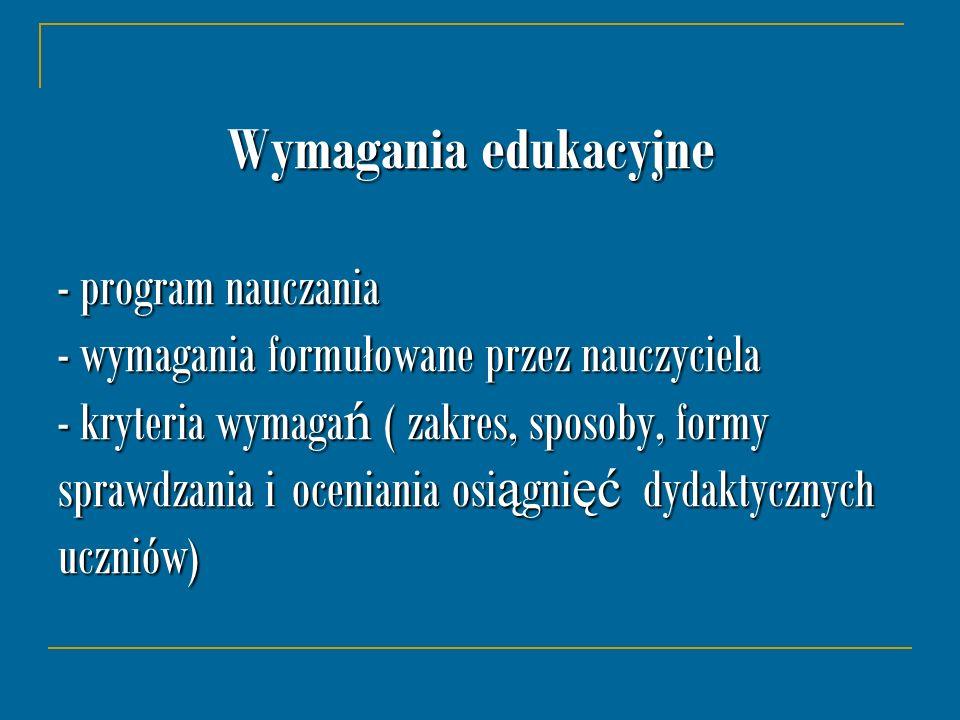 Wymagania edukacyjne - program nauczania - wymagania formułowane przez nauczyciela - kryteria wymaga ń ( zakres, sposoby, formy sprawdzania i oceniani