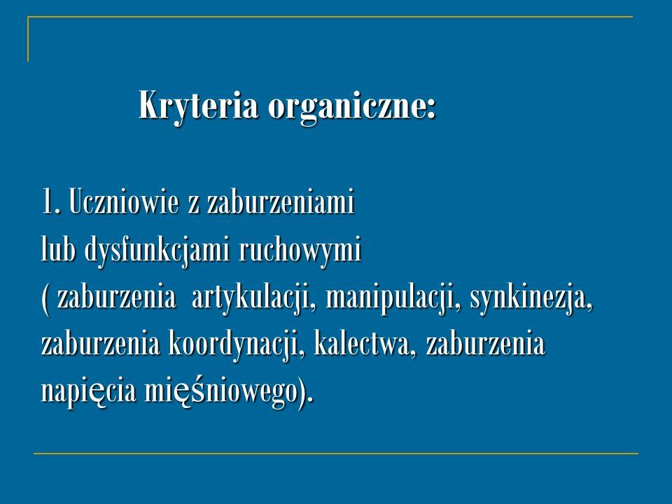 Kryteria organiczne: 1. Uczniowie z zaburzeniami lub dysfunkcjami ruchowymi ( zaburzenia artykulacji, manipulacji, synkinezja, zaburzenia koordynacji,