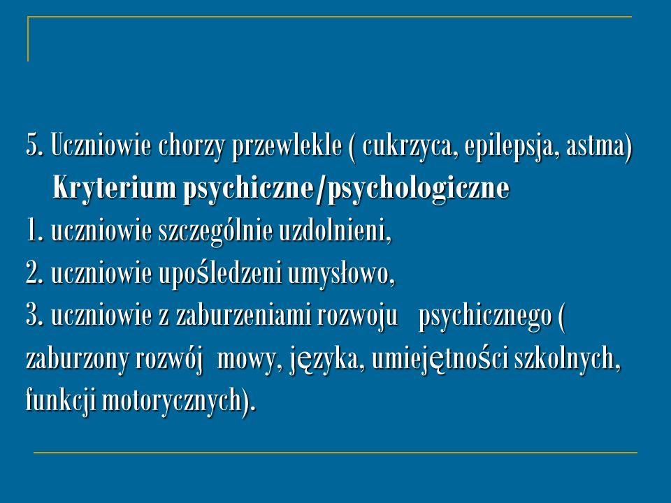 5. Uczniowie chorzy przewlekle ( cukrzyca, epilepsja, astma) Kryterium psychiczne/psychologiczne 1. uczniowie szczególnie uzdolnieni, 2. uczniowie upo