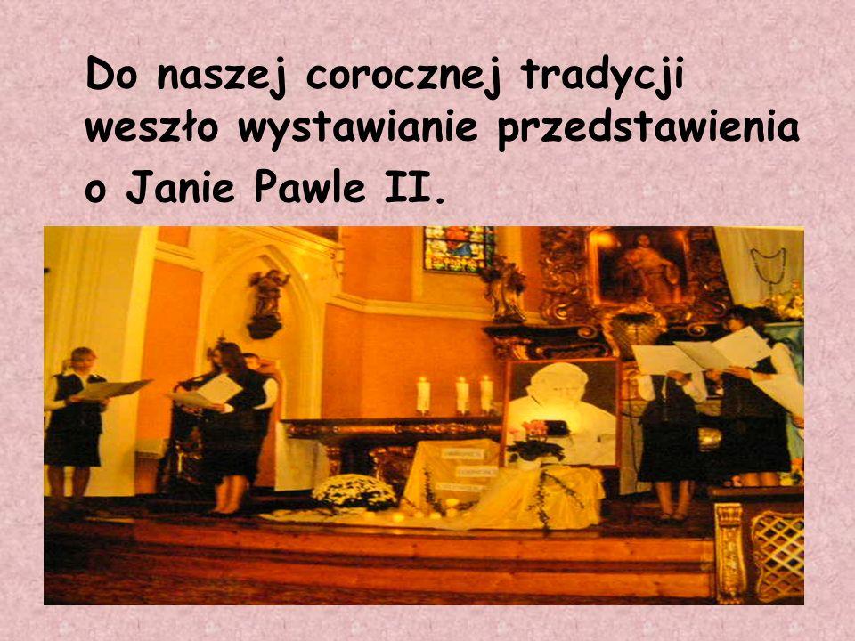 Do naszej corocznej tradycji weszło wystawianie przedstawienia o Janie Pawle II.