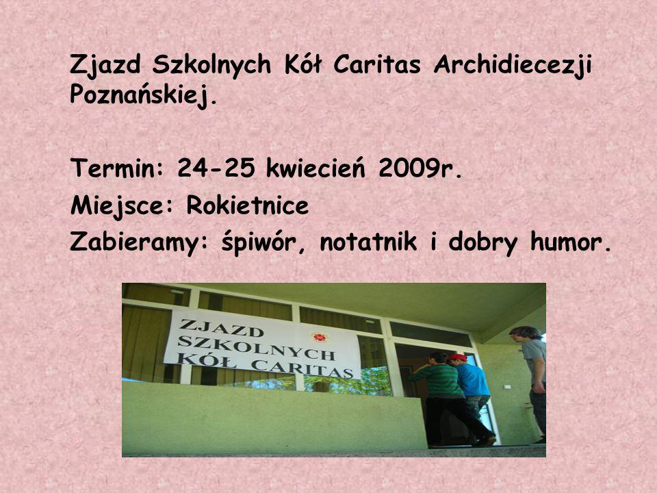 Zjazd Szkolnych Kół Caritas Archidiecezji Poznańskiej. Termin: 24-25 kwiecień 2009r. Miejsce: Rokietnice Zabieramy: śpiwór, notatnik i dobry humor.