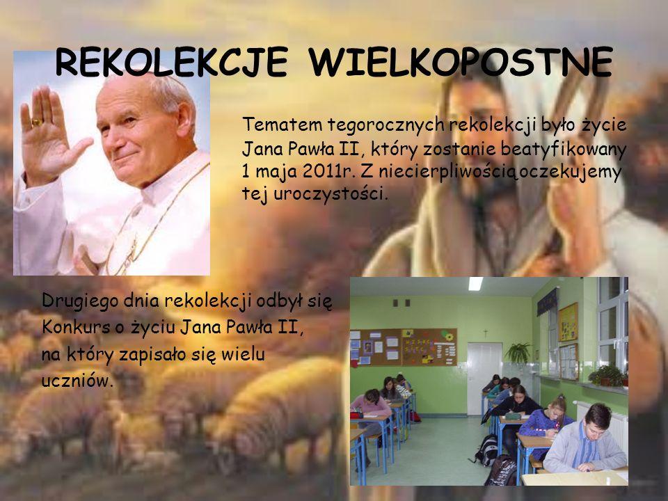 REKOLEKCJE WIELKOPOSTNE Tematem tegorocznych rekolekcji było życie Jana Pawła II, który zostanie beatyfikowany 1 maja 2011r. Z niecierpliwością oczeku