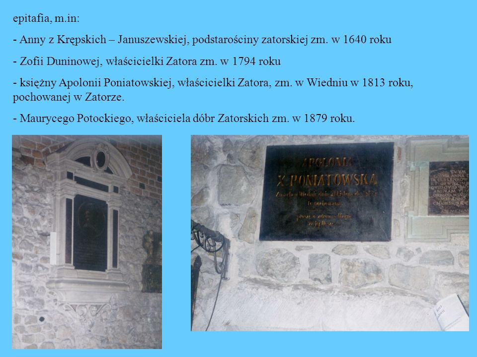 epitafia, m.in: - Anny z Krępskich – Januszewskiej, podstarościny zatorskiej zm. w 1640 roku - Zofii Duninowej, właścicielki Zatora zm. w 1794 roku -