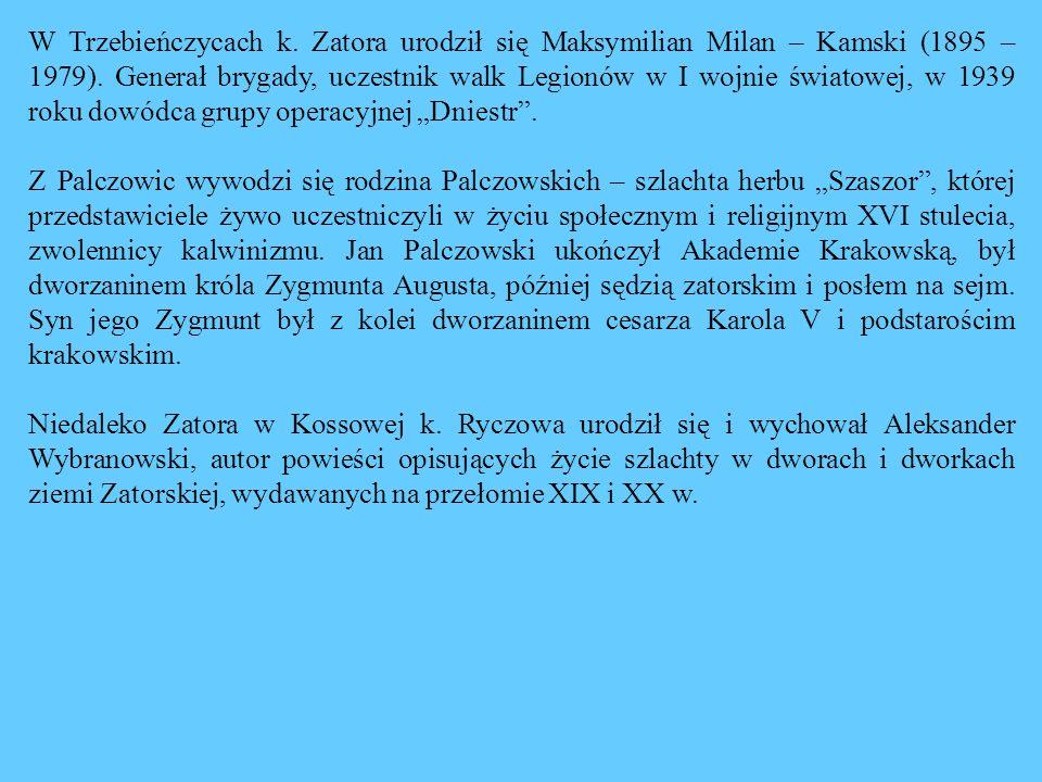 W Trzebieńczycach k. Zatora urodził się Maksymilian Milan – Kamski (1895 – 1979). Generał brygady, uczestnik walk Legionów w I wojnie światowej, w 193