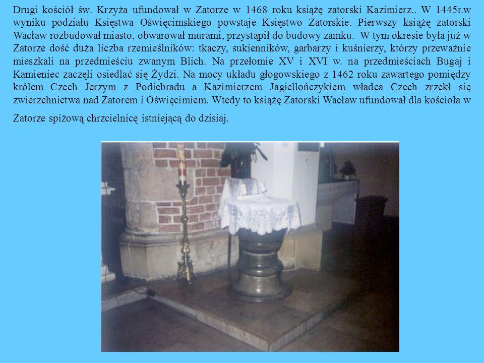 Drugi kościół św. Krzyża ufundował w Zatorze w 1468 roku książę zatorski Kazimierz.. W 1445r.w wyniku podziału Księstwa Oświęcimskiego powstaje Księst