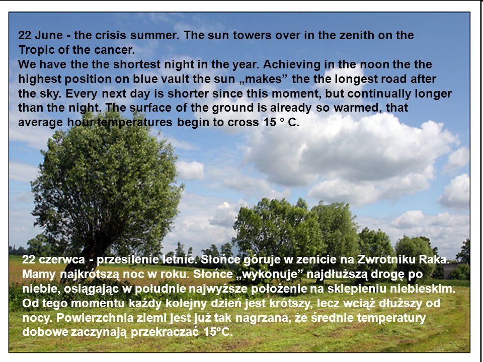 22 czerwca - przesilenie letnie. Słońce góruje w zenicie na Zwrotniku Raka. Mamy najkrótszą noc w roku. Słońce wykonuje najdłuższą drogę po niebie, os