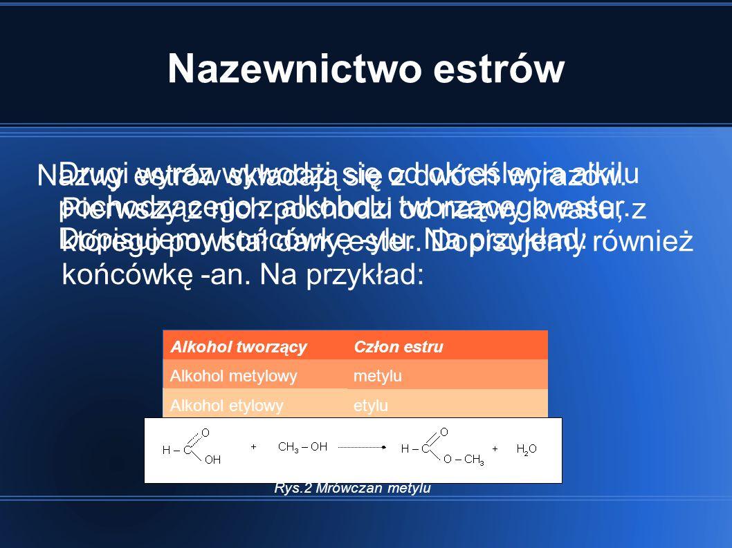 Nazewnictwo estrów Nazwy estrów składają się z dwóch wyrazów. Pierwszy z nich pochodzi od nazwy kwasu, z którego powstał dany ester. Dopisujemy równie