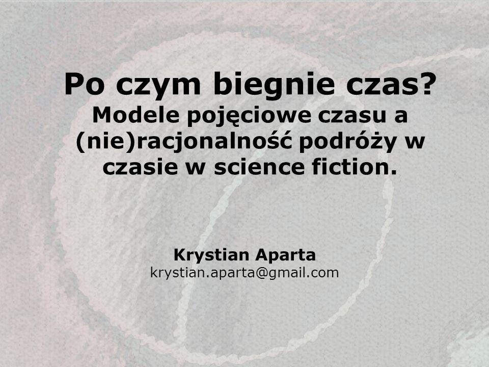 Po czym biegnie czas? Modele pojęciowe czasu a (nie)racjonalność podróży w czasie w science fiction. Krystian Aparta krystian.aparta@gmail.com