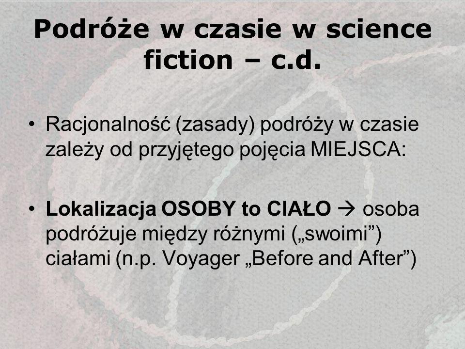 Podróże w czasie w science fiction – c.d. Racjonalność (zasady) podróży w czasie zależy od przyjętego pojęcia MIEJSCA: Lokalizacja OSOBY to CIAŁO osob
