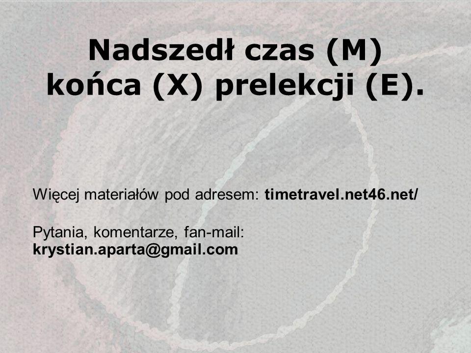 Nadszedł czas (M) końca (X) prelekcji (E). Więcej materiałów pod adresem: timetravel.net46.net/ Pytania, komentarze, fan-mail: krystian.aparta@gmail.c