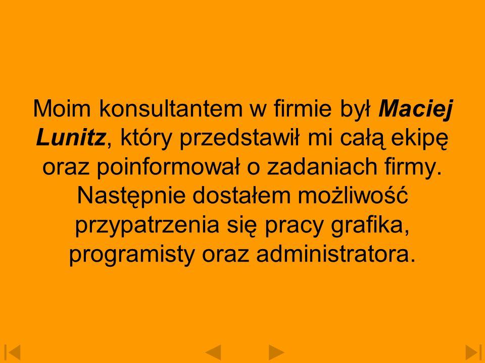 Jako grafik pracuje w firmie Justyna Laska- Pietrzyńska, jako programista Ryszard Hapka, a jako administrator mój konsultant Maciej Lunitz.