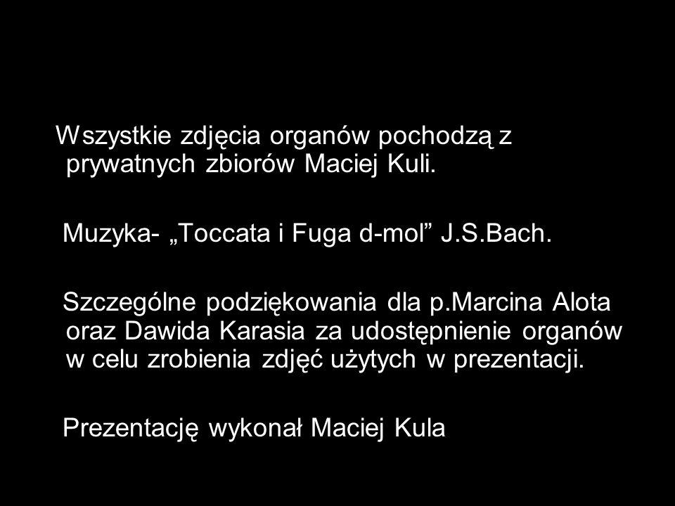 Wszystkie zdjęcia organów pochodzą z prywatnych zbiorów Maciej Kuli. Muzyka- Toccata i Fuga d-mol J.S.Bach. Szczególne podziękowania dla p.Marcina Alo