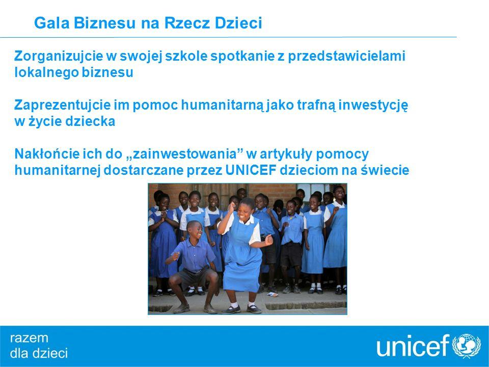 Gala Biznesu na Rzecz Dzieci Zorganizujcie w swojej szkole spotkanie z przedstawicielami lokalnego biznesu Zaprezentujcie im pomoc humanitarną jako trafną inwestycję w życie dziecka Nakłońcie ich do zainwestowania w artykuły pomocy humanitarnej dostarczane przez UNICEF dzieciom na świecie