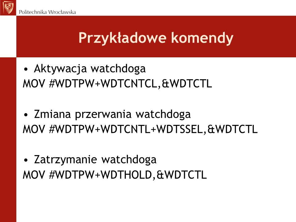 Przykładowe komendy Aktywacja watchdoga MOV #WDTPW+WDTCNTCL,&WDTCTL Zmiana przerwania watchdoga MOV #WDTPW+WDTCNTL+WDTSSEL,&WDTCTL Zatrzymanie watchdo