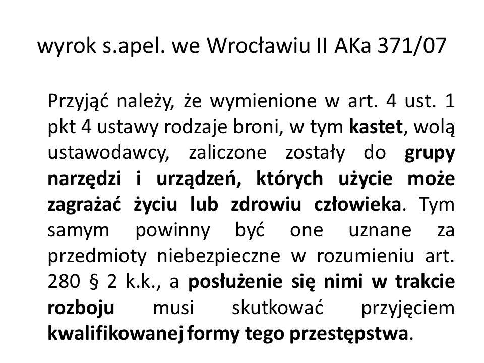 wyrok s.apel. we Wrocławiu II AKa 371/07 Przyjąć należy, że wymienione w art. 4 ust. 1 pkt 4 ustawy rodzaje broni, w tym kastet, wolą ustawodawcy, zal