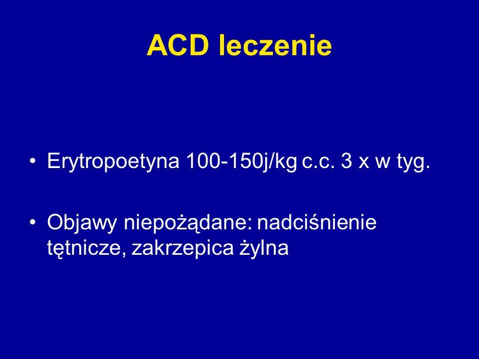 ACD leczenie Erytropoetyna 100-150j/kg c.c. 3 x w tyg. Objawy niepożądane: nadciśnienie tętnicze, zakrzepica żylna