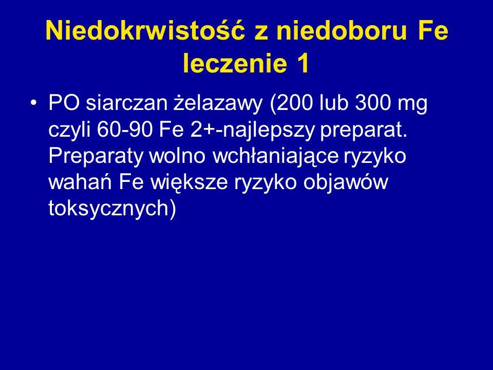 Niedokrwistość z niedoboru Fe leczenie 1 PO siarczan żelazawy (200 lub 300 mg czyli 60-90 Fe 2+-najlepszy preparat. Preparaty wolno wchłaniające ryzyk