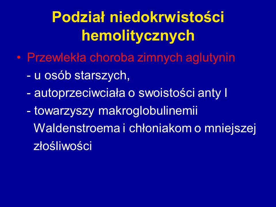 Podział niedokrwistości hemolitycznych Przewlekła choroba zimnych aglutynin - u osób starszych, - autoprzeciwciała o swoistości anty I - towarzyszy ma