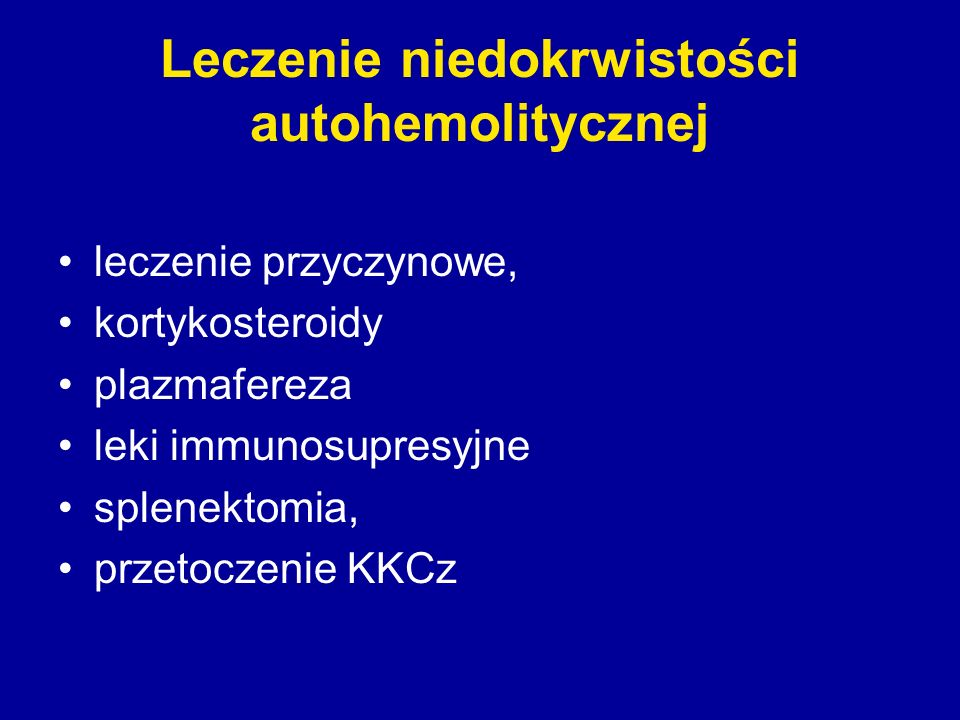 Leczenie niedokrwistości autohemolitycznej leczenie przyczynowe, kortykosteroidy plazmafereza leki immunosupresyjne splenektomia, przetoczenie KKCz