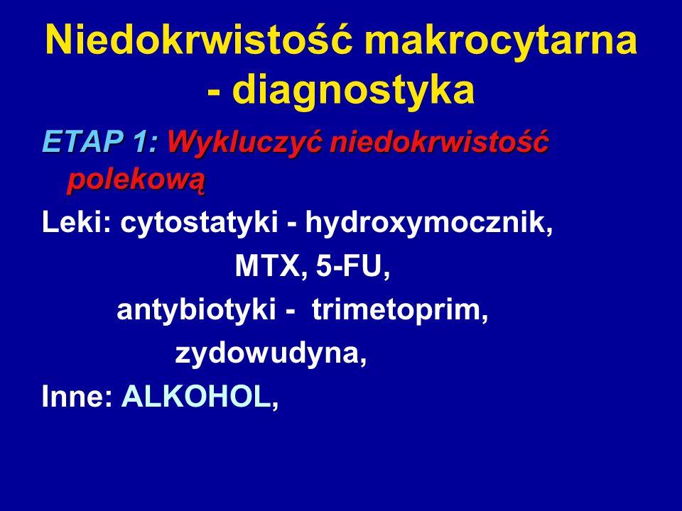 Niedokrwistość makrocytarna - diagnostyka ETAP 1: Wykluczyć niedokrwistość polekową Leki: cytostatyki - hydroxymocznik, MTX, 5-FU, antybiotyki - trime