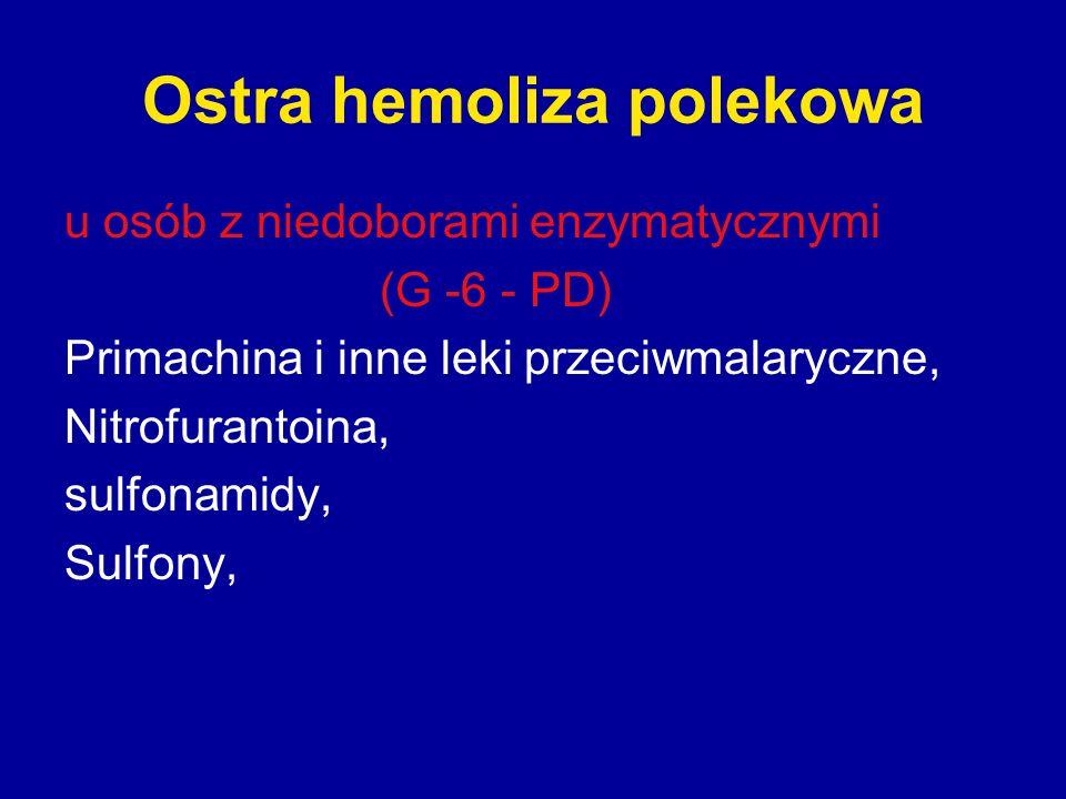Ostra hemoliza polekowa u osób z niedoborami enzymatycznymi (G -6 - PD) Primachina i inne leki przeciwmalaryczne, Nitrofurantoina, sulfonamidy, Sulfon