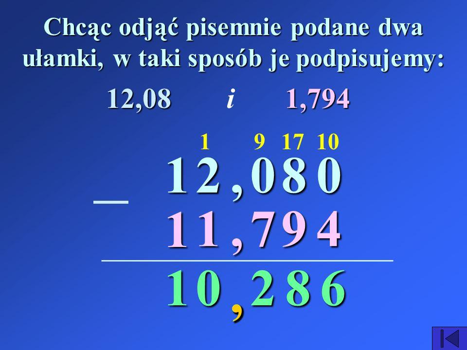 , Chcąc odjąć pisemnie podane dwa ułamki, w taki sposób je podpisujemy: 20,80 1,, 794 68 7 2 101 0 12,081,794i 91 1 1,, 1