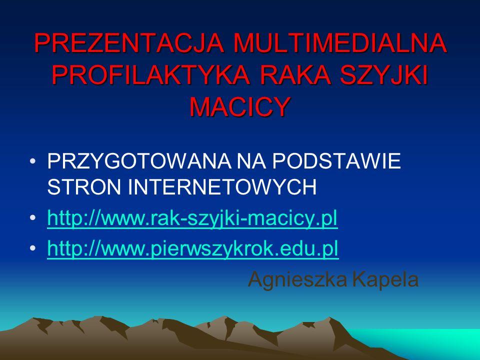 PREZENTACJA MULTIMEDIALNA PROFILAKTYKA RAKA SZYJKI MACICY PRZYGOTOWANA NA PODSTAWIE STRON INTERNETOWYCH http://www.rak-szyjki-macicy.pl http://www.pie