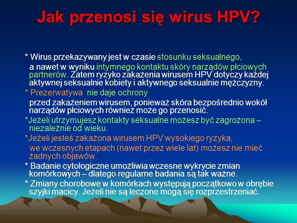 Jak przenosi się wirus HPV? * Wirus przekazywany jest w czasie stosunku seksualnego, a nawet w wyniku intymnego kontaktu skóry narządów płciowych part