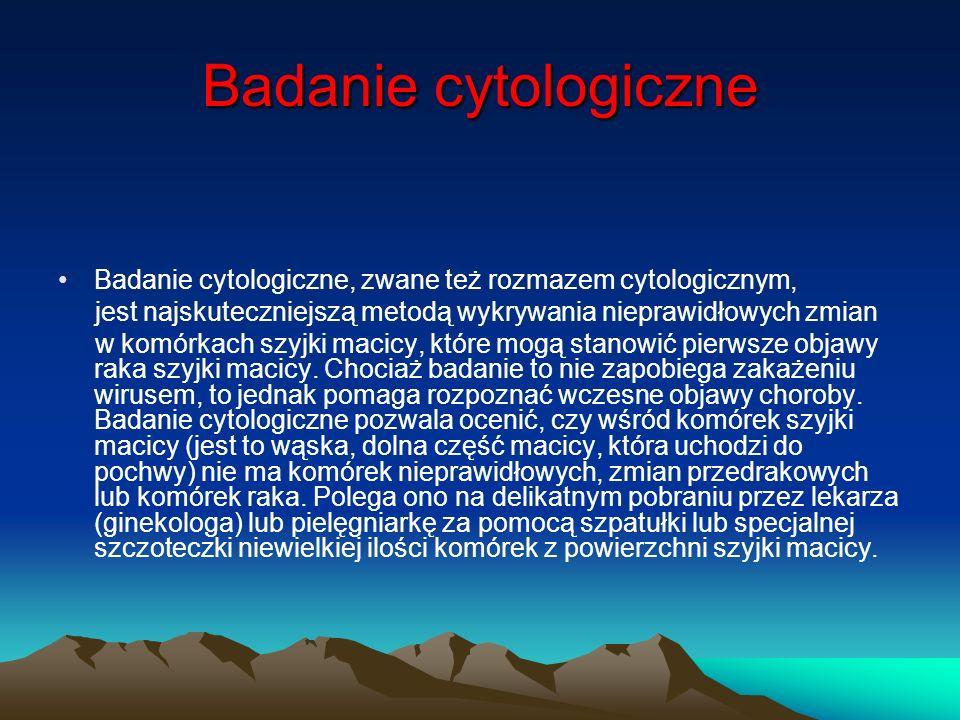 Badanie cytologiczne Badanie cytologiczne, zwane też rozmazem cytologicznym, jest najskuteczniejszą metodą wykrywania nieprawidłowych zmian w komórkac