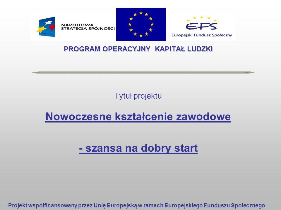 PROGRAM OPERACYJNY KAPITAŁ LUDZKI Tytuł projektu Nowoczesne kształcenie zawodowe - szansa na dobry start Projekt współfinansowany przez Unię Europejsk
