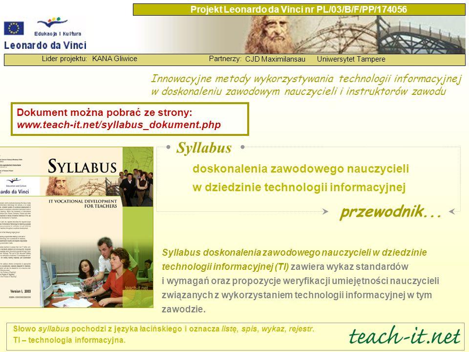 KANA GliwicePartnerzy: CJD MaximilansauUniwersytet Tampere Lider projektu: Projekt Leonardo da Vinci nr PL/03/B/F/PP/174056 Podmioty kreujące prawo oświatowe Nauczyciele Komisje egzaminacyjne i autorzy pytań egzaminacyjnych Ośrodki kreujące programy studiów Autorzy programów nauczania, autorzy podręczników Syllabus doskonalenia zawodowego nauczycieli w dziedzinie TI Studenci – kandydaci do zawodu nauczyciela Grupy docelowe Syllabusa......