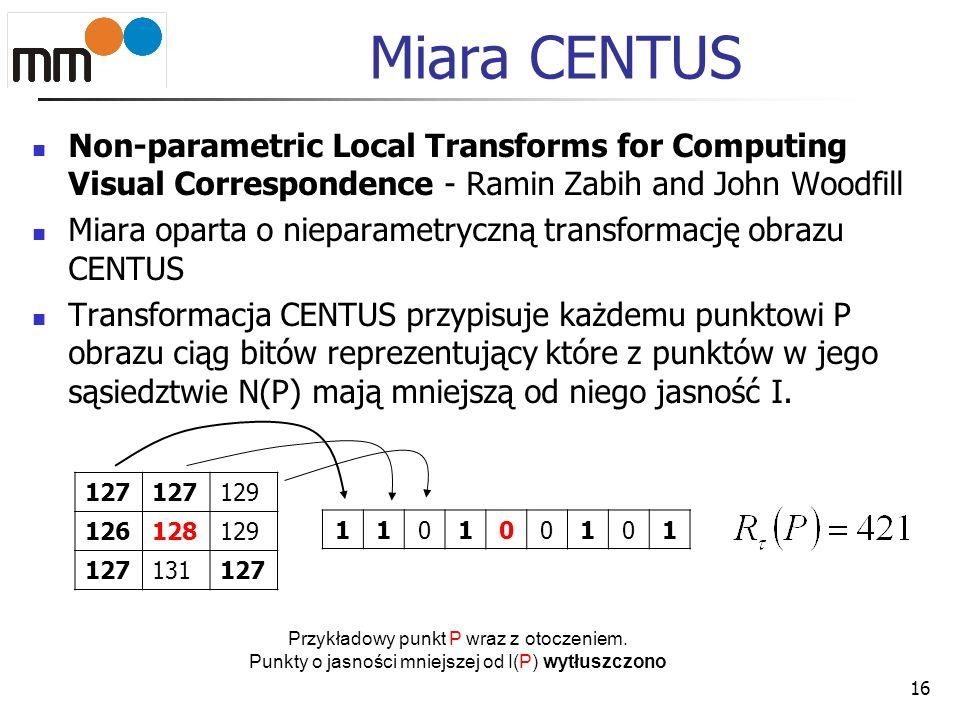 Miara CENTUS Non-parametric Local Transforms for Computing Visual Correspondence - Ramin Zabih and John Woodfill Miara oparta o nieparametryczną trans