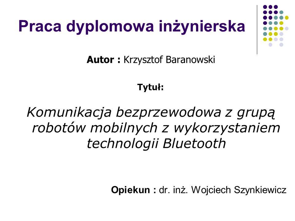 Praca dyplomowa inżynierska Autor : Krzysztof Baranowski Tytuł: Komunikacja bezprzewodowa z grupą robotów mobilnych z wykorzystaniem technologii Bluet