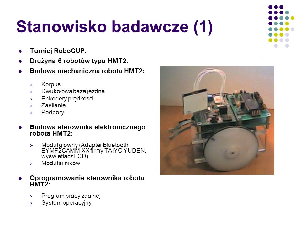 Stanowisko badawcze (1) Turniej RoboCUP. Drużyna 6 robotów typu HMT2. Budowa mechaniczna robota HMT2: Korpus Dwukołowa baza jezdna Enkodery prędkości