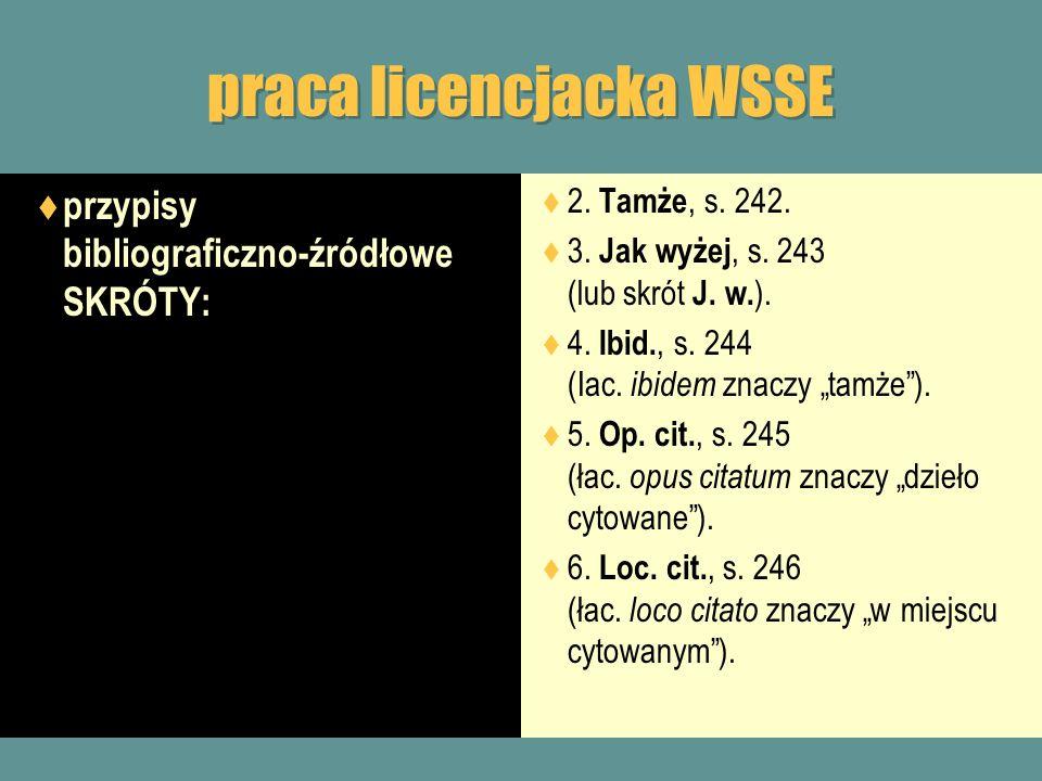praca licencjacka WSSE przypisy bibliograficzno-źródłowe SKRÓTY: 2. Tamże, s. 242. 3. Jak wyżej, s. 243 (lub skrót J. w. ). 4. Ibid., s. 244 (Iac. ibi