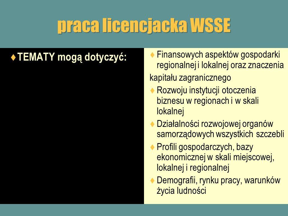 praca licencjacka WSSE TEMATY mogą dotyczyć: Usług publicznych (edukacja, ochrona zdrowia, kultura, opieka społeczna, transport publiczny itp.) i ich znaczenia w rozwoju miasta, gminy, powiatu, regionu Turystyki, sportu i rekreacji i ich znaczenia w rozwoju regionalnym i lokalnym Przedsiębiorczości i inicjatyw innowacyjnych w tych jednostkach Gospodarowania zewnętrznymi środkami finansowymi i ich efektywności