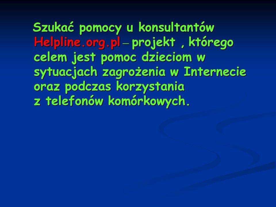 Szukać pomocy u konsultantów Helpline.org.pl – projekt, którego celem jest pomoc dzieciom w sytuacjach zagrożenia w Internecie oraz podczas korzystani