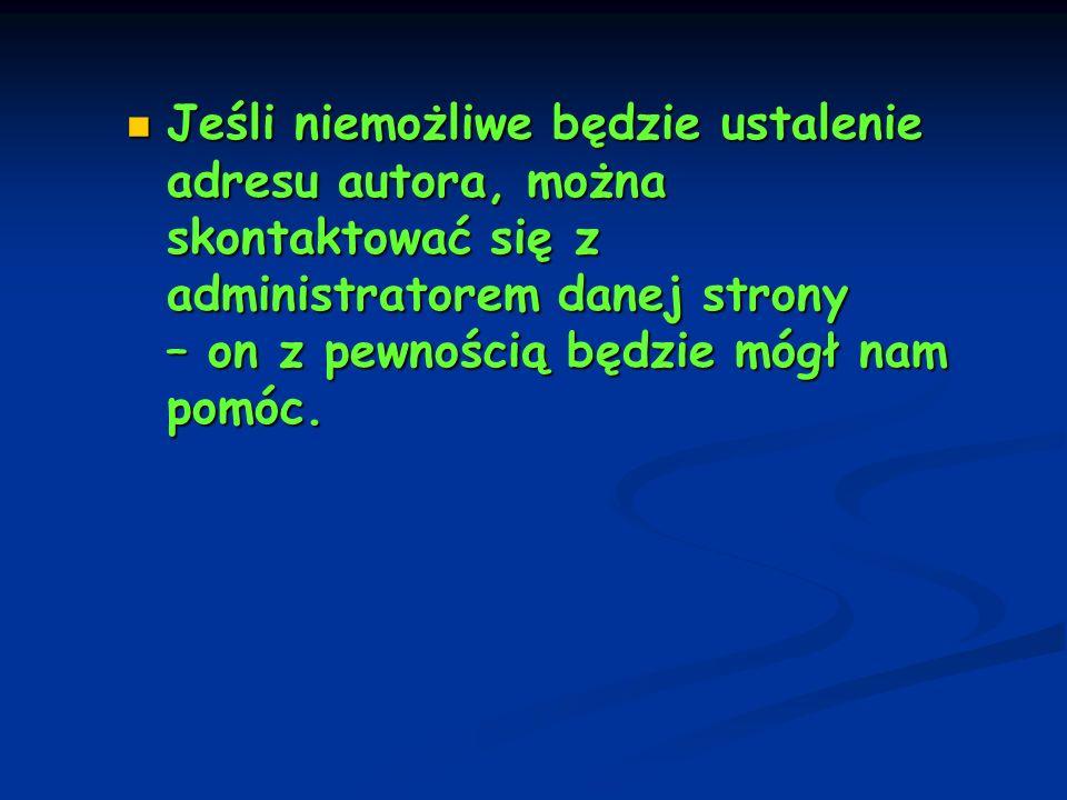Jeśli niemożliwe będzie ustalenie adresu autora, można skontaktować się z administratorem danej strony – on z pewnością będzie mógł nam pomóc. Jeśli n