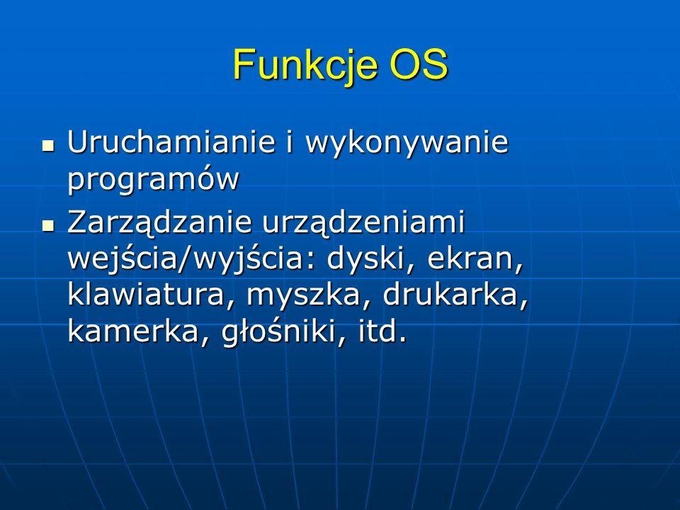 Funkcje OS Uruchamianie i wykonywanie programów Uruchamianie i wykonywanie programów Zarządzanie urządzeniami wejścia/wyjścia: dyski, ekran, klawiatur