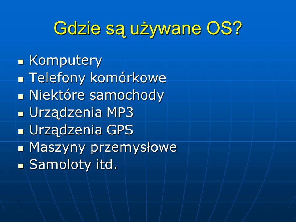 Gdzie są używane OS? Komputery Komputery Telefony komórkowe Telefony komórkowe Niektóre samochody Niektóre samochody Urządzenia MP3 Urządzenia MP3 Urz