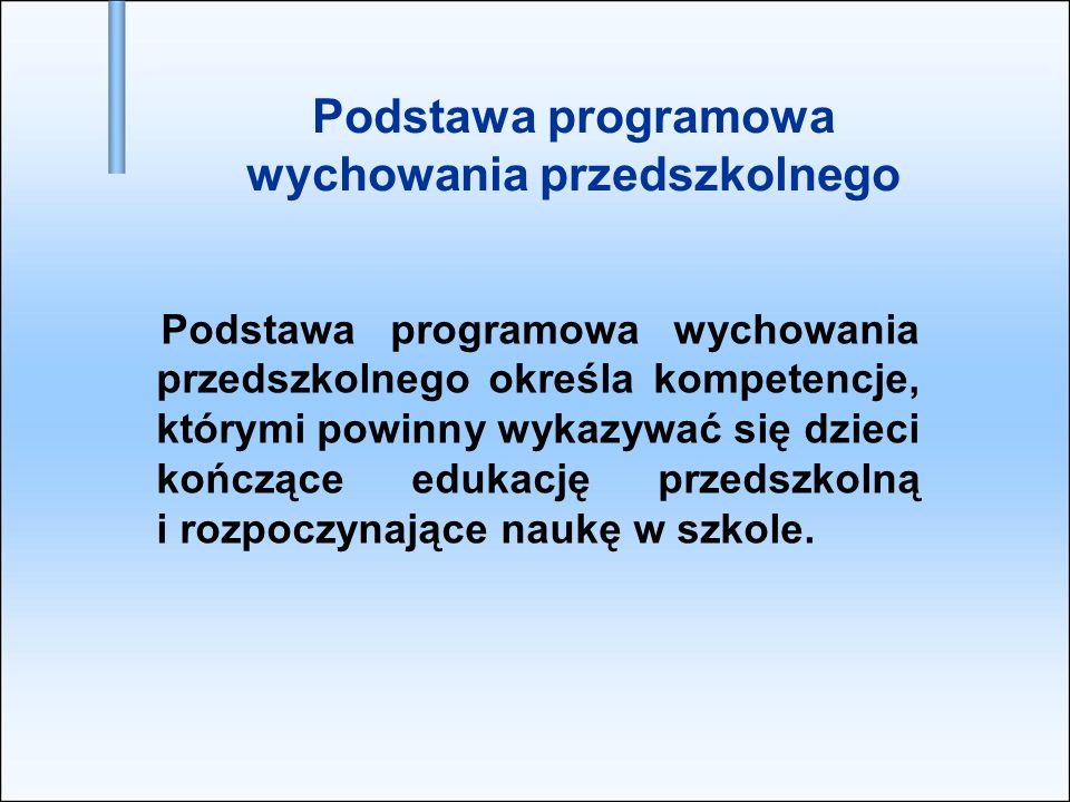 Podstawa programowa wychowania przedszkolnego Podstawa programowa wychowania przedszkolnego określa kompetencje, którymi powinny wykazywać się dzieci
