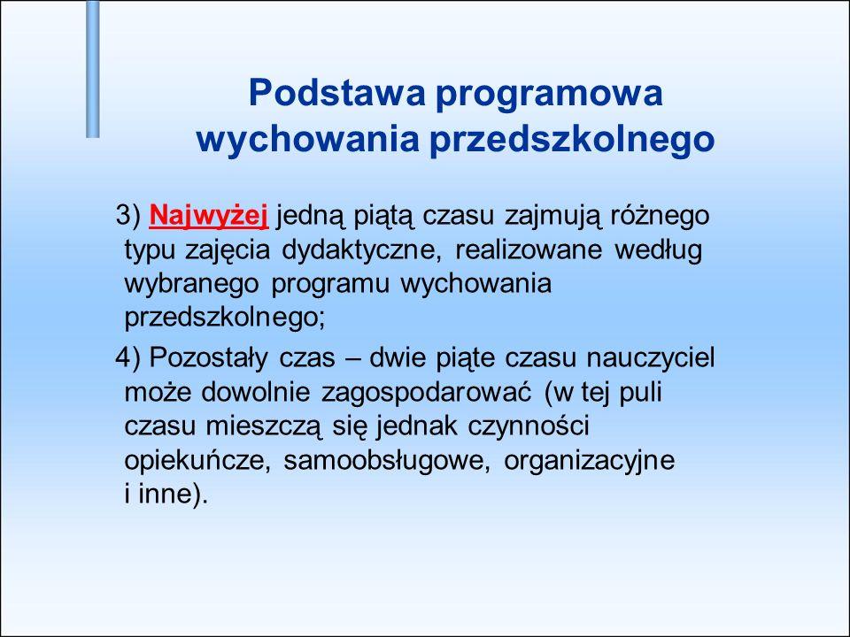Podstawa programowa wychowania przedszkolnego 3) Najwyżej jedną piątą czasu zajmują różnego typu zajęcia dydaktyczne, realizowane według wybranego pro