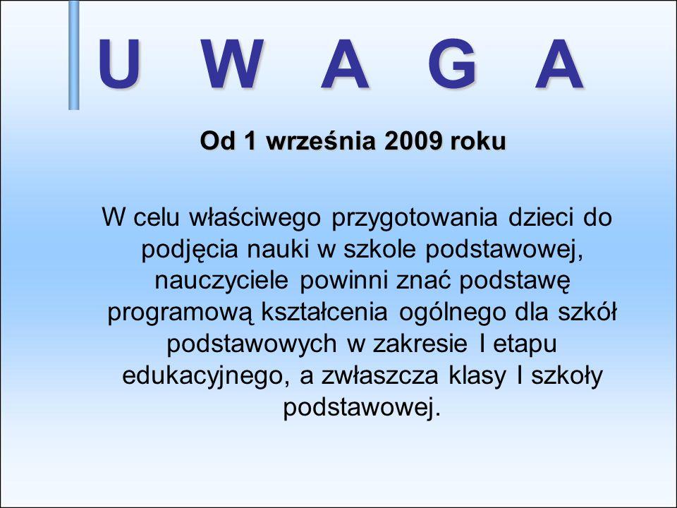 U W A G A Od 1 września 2009 roku Od 1 września 2009 roku W celu właściwego przygotowania dzieci do podjęcia nauki w szkole podstawowej, nauczyciele p