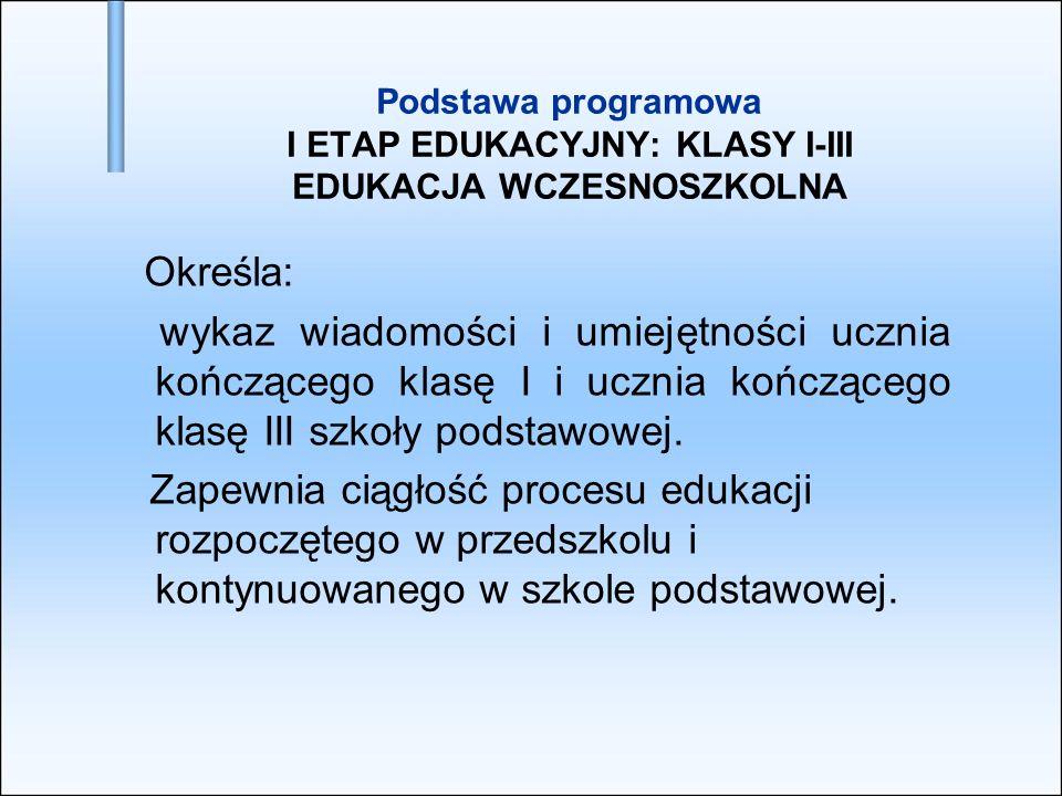 Podstawa programowa I ETAP EDUKACYJNY: KLASY I-III EDUKACJA WCZESNOSZKOLNA Określa: wykaz wiadomości i umiejętności ucznia kończącego klasę I i ucznia
